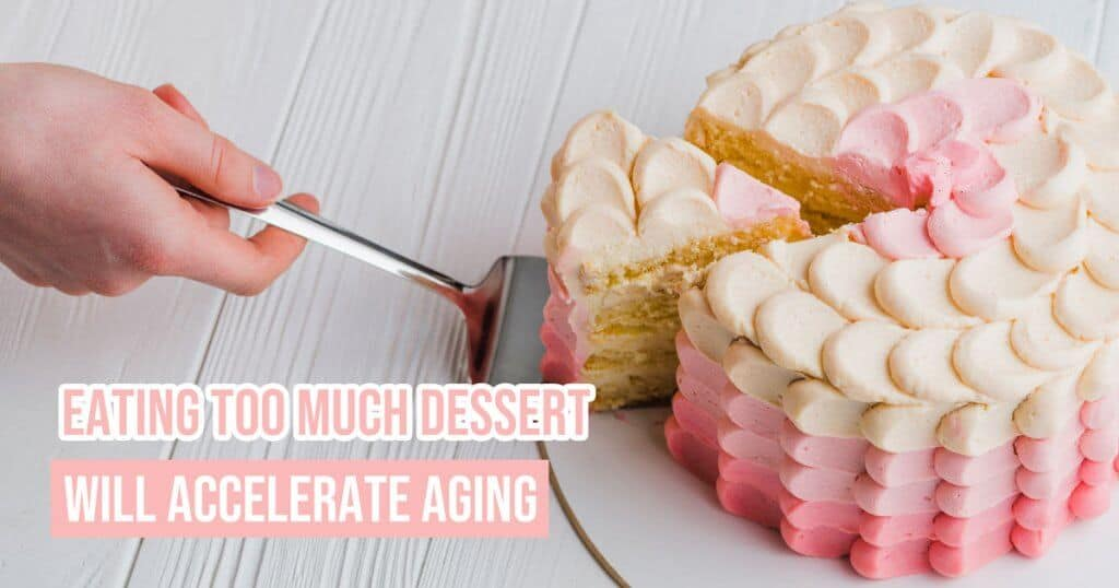 Eating too much dessert will accelerate aging